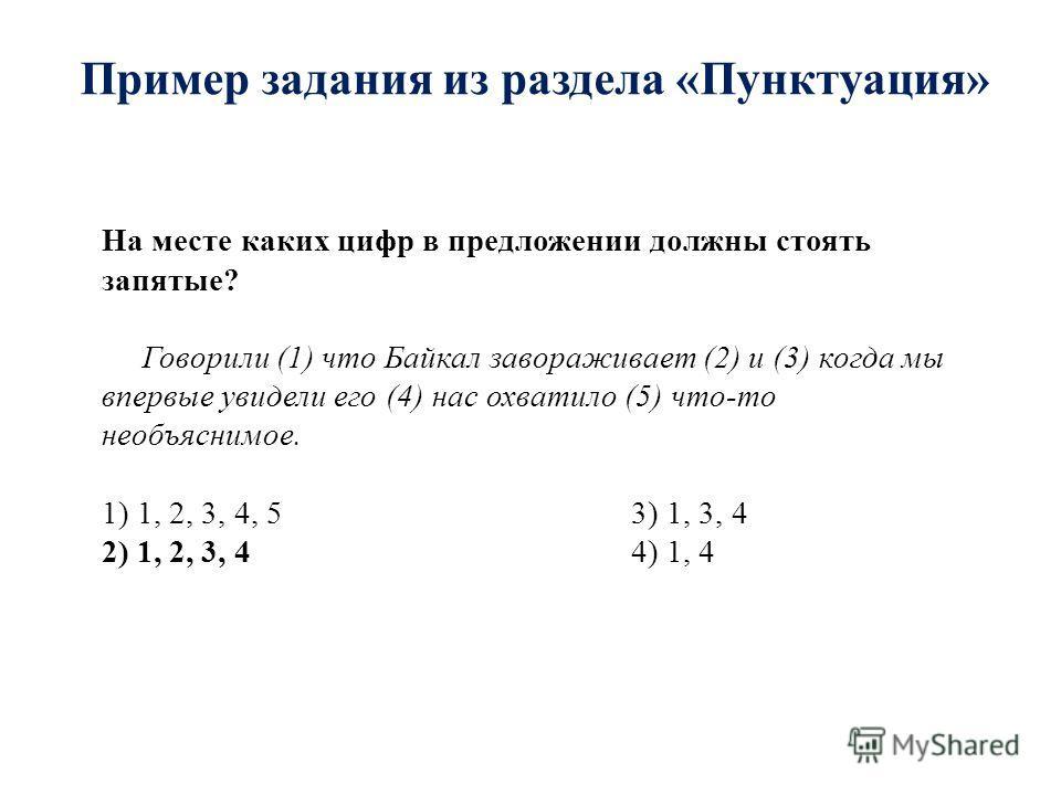 Пример задания из раздела «Пунктуация» На месте каких цифр в предложении должны стоять запятые? Говорили (1) что Байкал завораживает (2) и (3) когда мы впервые увидели его (4) нас охватило (5) что-то необъяснимое. 1) 1, 2, 3, 4, 5 3) 1, 3, 4 2) 1, 2,