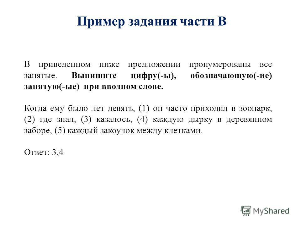 Пример задания части В В приведенном ниже предложении пронумерованы все запятые. Выпишите цифру(-ы), обозначающую(-ие) запятую(-ые) при вводном слове. Когда ему было лет девять, (1) он часто приходил в зоопарк, (2) где знал, (3) казалось, (4) каждую