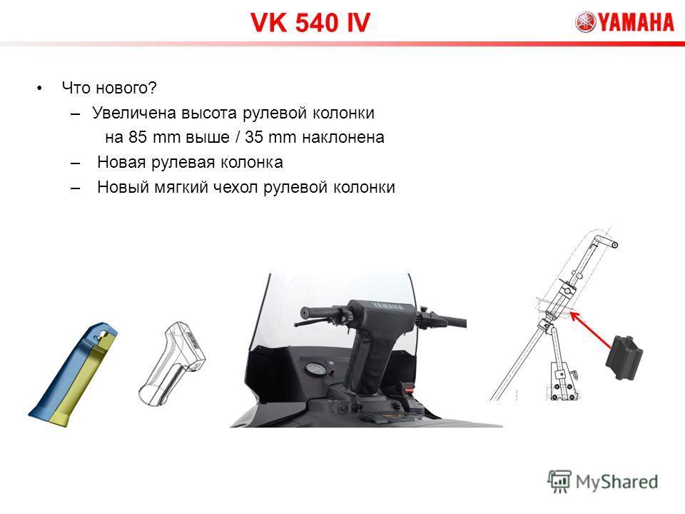 Что нового? –Увеличена высота рулевой колонки на 85 mm выше / 35 mm наклонена – Новая рулевая колонка – Новый мягкий чехол рулевой колонки VK 540 IV