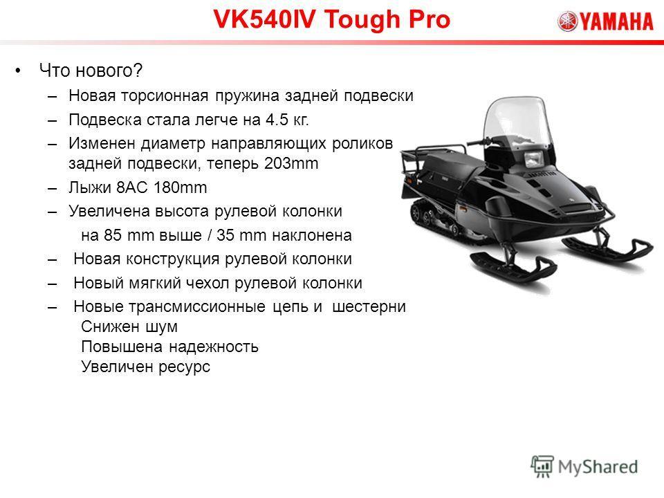 VK540IV Tough Pro Что нового? –Новая торсионная пружина задней подвески –Подвеска стала легче на 4.5 кг. –Изменен диаметр направляющих роликов задней подвески, теперь 203mm –Лыжи 8AC 180mm –Увеличена высота рулевой колонки на 85 mm выше / 35 mm накло