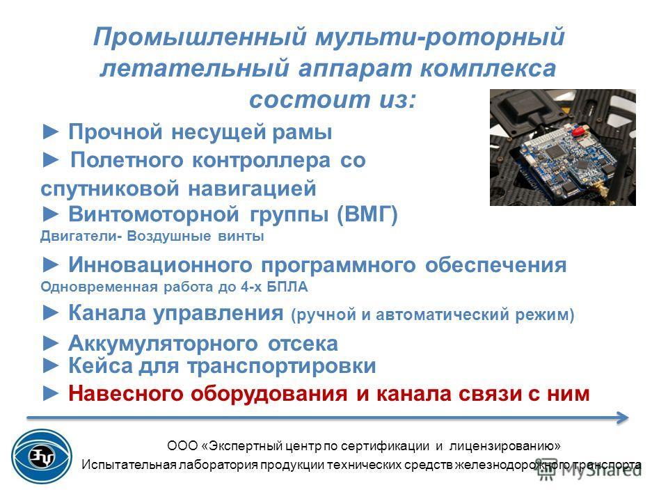 Промышленный мульти-роторный летательный аппарат комплекса состоит из: ООО «Экспертный центр по сертификации и лицензированию» Испытательная лаборатория продукции технических средств железнодорожного транспорта Винтомоторной группы (ВМГ) Двигатели- В