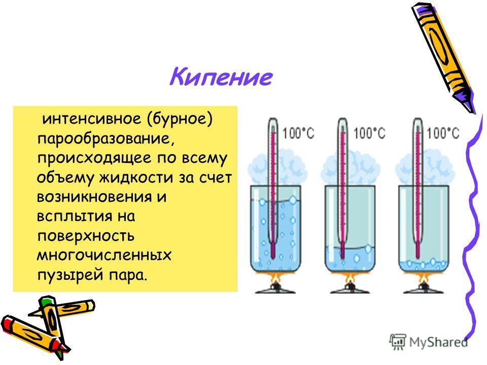 Кипение интенсивное (бурное) парообразование, происходящее по всему объему жидкости за счет возникновения и всплытия на поверхность многочисленных пузырей пара.