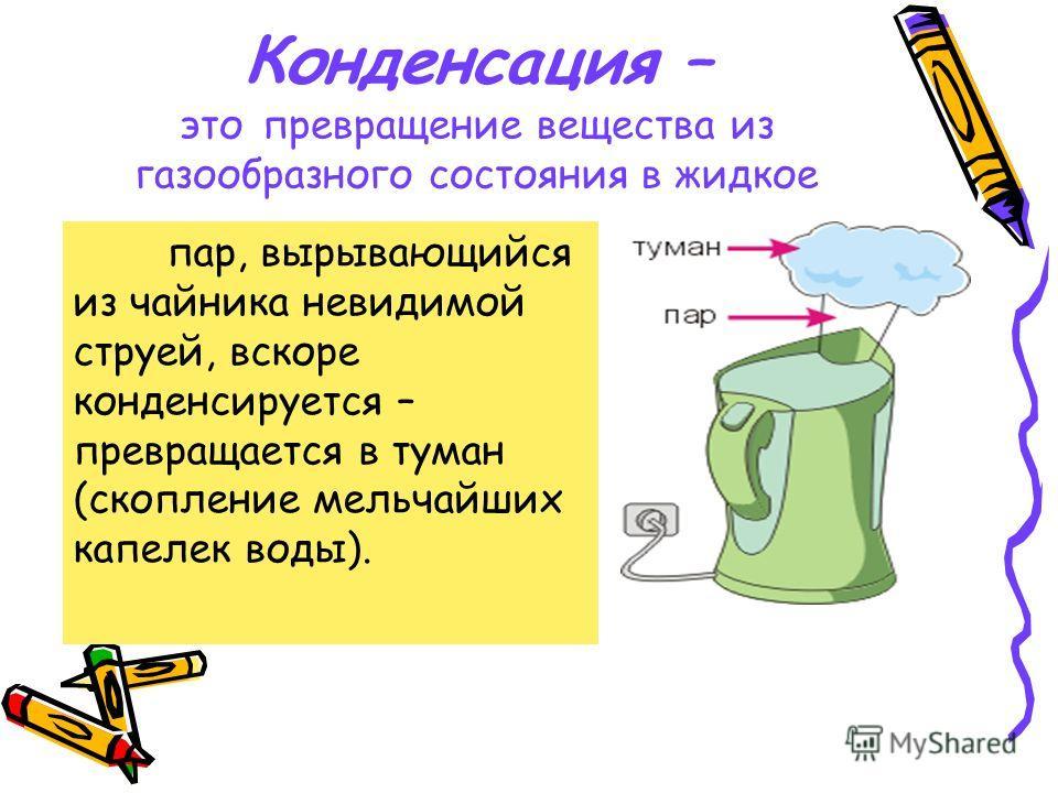 Конденсация – это превращение вещества из газообразного состояния в жидкое пар, вырывающийся из чайника невидимой струей, вскоре конденсируется – превращается в туман (скопление мельчайших капелек воды).