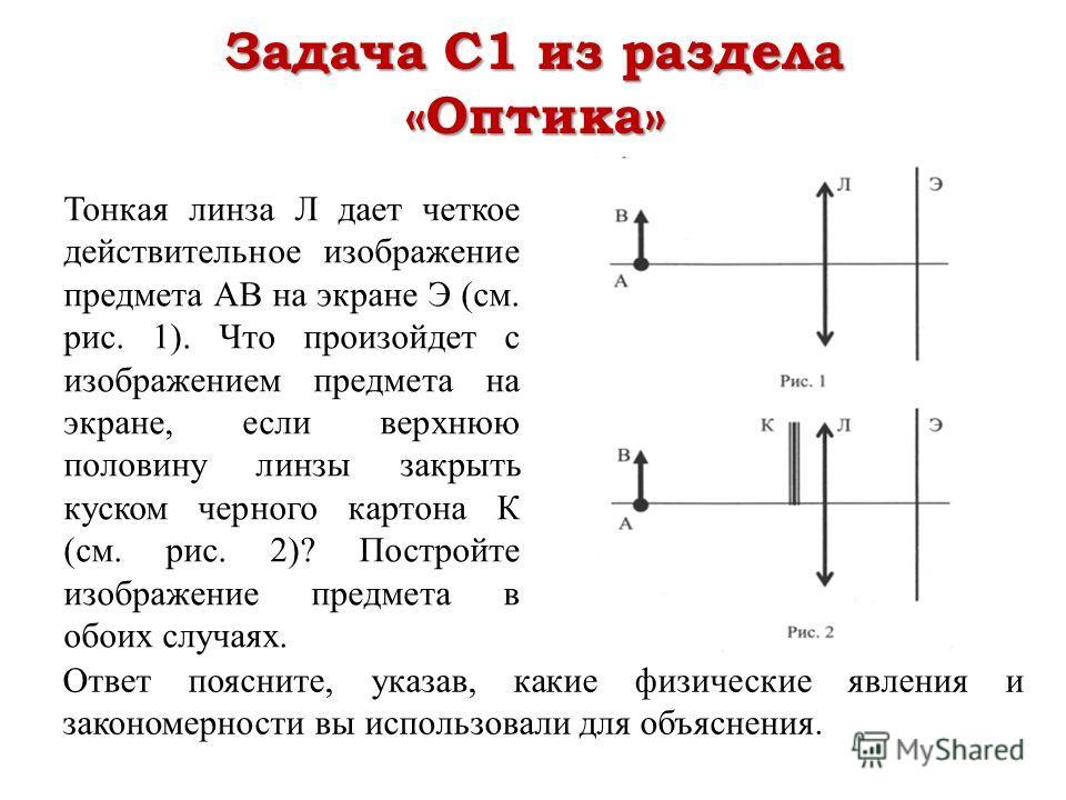 Задача С1 из раздела «Оптика» Тонкая линза Л дает четкое действительное изображение предмета АВ на экране Э (см. рис. 1). Что произойдет с изображением предмета на экране, если верхнюю половину линзы закрыть куском черного картона К (см. рис. 2)? Пос