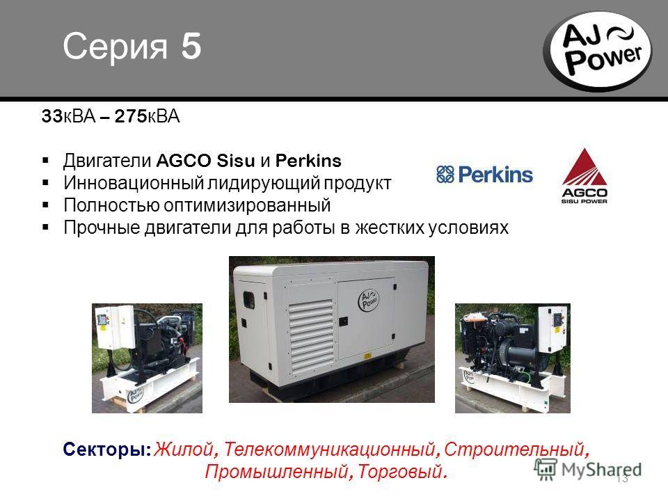 o 13 Серия 5 33 кВА – 275 кВА Двигатели AGCO Sisu и Perkins Инновационный лидирующий продукт Полностью оптимизированный Прочные двигатели для работы в жестких условиях Секторы : Жилой, Телекоммуникационный, Строительный, Промышленный, Торговый.