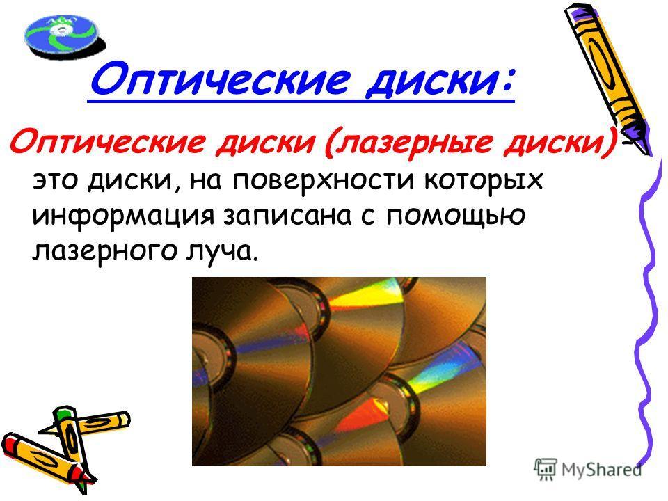 Оптические диски: Оптические диски (лазерные диски) – это диски, на поверхности которых информация записана с помощью лазерного луча.