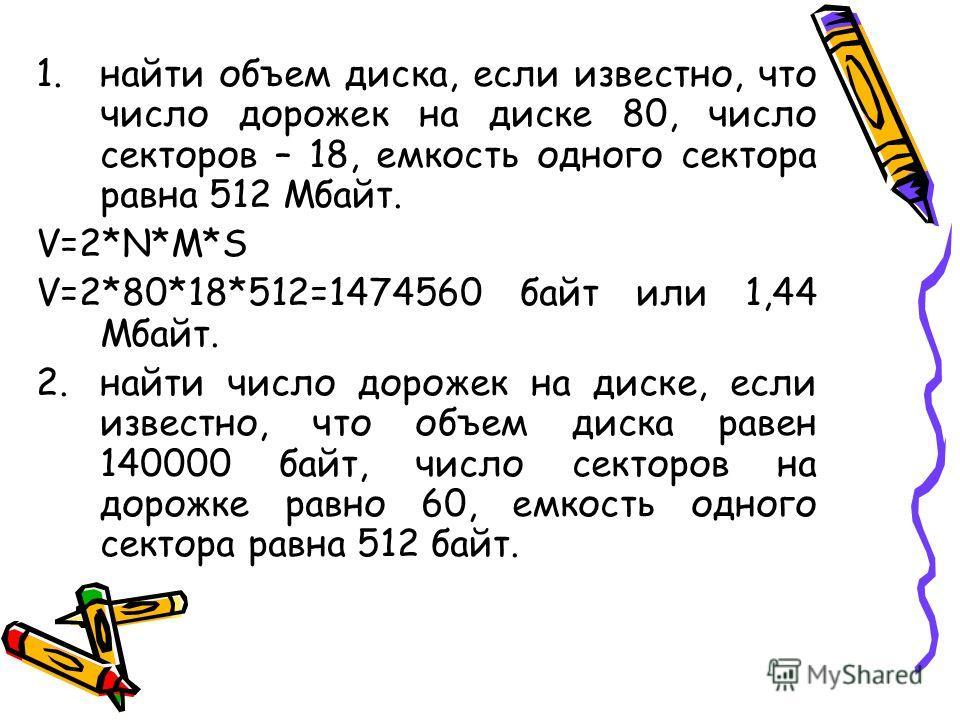 1. найти объем диска, если известно, что число дорожек на диске 80, число секторов – 18, емкость одного сектора равна 512 Мбайт. V=2*N*M*S V=2*80*18*512=1474560 байт или 1,44 Мбайт. 2. найти число дорожек на диске, если известно, что объем диска раве