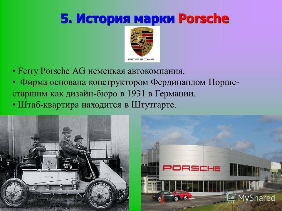 5. История марки Porsche Ferry Porsche AG немецкая автокомпания. Фирма основана конструктором Фердинандом Порше- старшим как дизайн-бюро в 1931 в Германии. Штаб-квартира находится в Штутгарте.