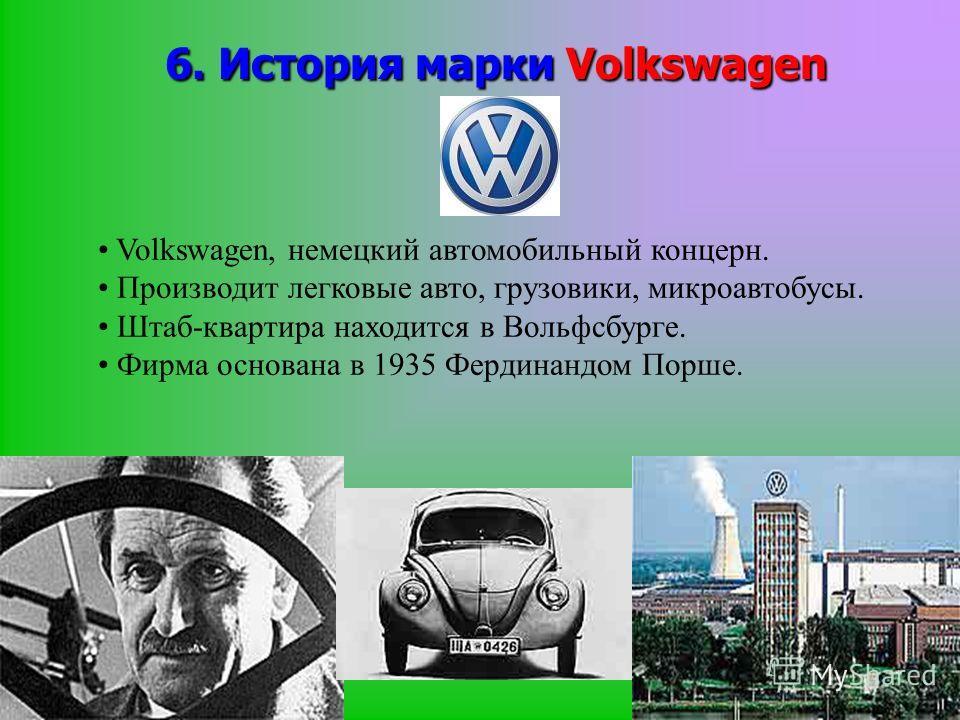 6. История марки Volkswagen Volkswagen, немецкий автомобильный концерн. Производит легковые авто, грузовики, микроавтобусы. Штаб-квартира находится в Вольфсбурге. Фирма основана в 1935 Фердинандом Порше.