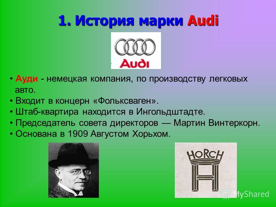 1. История марки Audi Ауди - немецкая компания, по производству легковых авто. Входит в концерн «Фольксваген». Штаб-квартира находится в Ингольдштадте. Председатель совета директоров Мартин Винтеркорн. Основана в 1909 Августом Хорьхом.