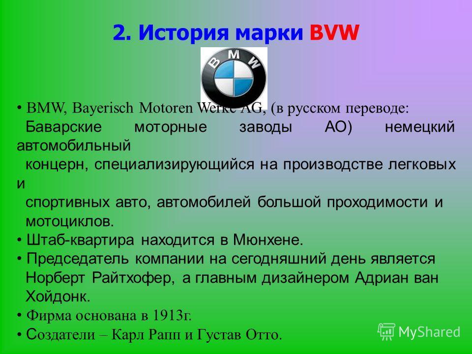 2. История марки BVW BMW, Bayerisch Motoren Werke AG, (в русском переводе: Баварские моторные заводы АО) немецкий автомобильный концерн, специализирующийся на производстве легковых и спортивных авто, автомобилей большой проходимости и мотоциклов. Шта