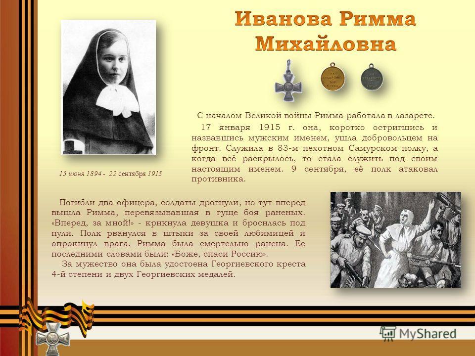 С началом Великой войны Римма работала в лазарете. 17 января 1915 г. она, коротко остригшись и назвавшись мужским именем, ушла добровольцем на фронт. Служила в 83-м пехотном Самурском полку, а когда всё раскрылось, то стала служить под своим настоящи