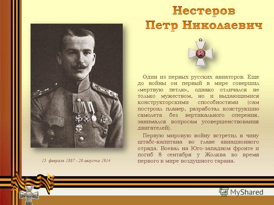 15 февраля 1887 - 26 августа 1914 Один из первых русских авиаторов. Еще до войны он первый в мире совершил «мертвую петлю», однако отличался не только мужеством, но и выдающимися конструкторскими способностями (сам построил планер, разработал констру