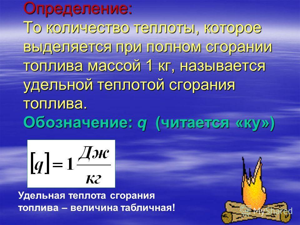 Определение: То количество теплоты, которое выделяется при полном сгорании топлива массой 1 кг, называется удельной теплотой сгорания топлива. Обозначение: q (читается «ку») Удельная теплота сгорания топлива – величина табличная!