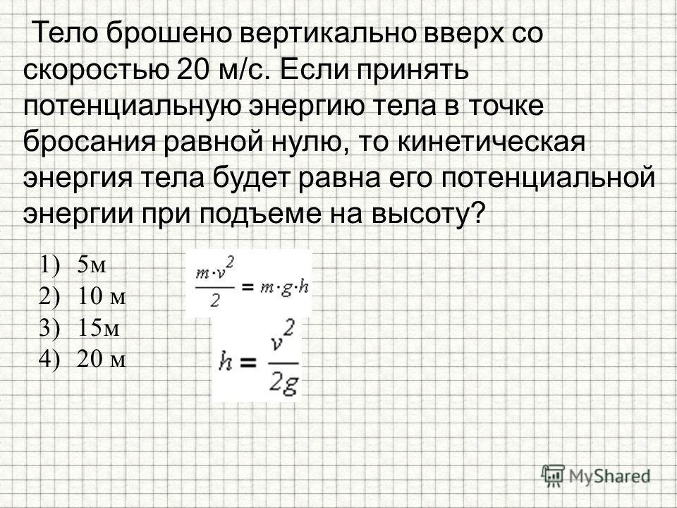 Тело брошено вертикально вверх со скоростью 20 м/с. Если принять потенциальную энергию тела в точке бросания равной нулю, то кинетическая энергия тела будет равна его потенциальной энергии при подъеме на высоту? 1)5 м 2)10 м 3)15 м 4)20 м