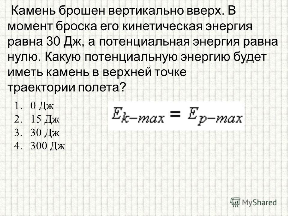 Камень брошен вертикально вверх. В момент броска его кинетическая энергия равна 30 Дж, а потенциальная энергия равна нулю. Какую потенциальную энергию будет иметь камень в верхней точке траектории полета? 1.0 Дж 2.15 Дж 3.30 Дж 4.300 Дж