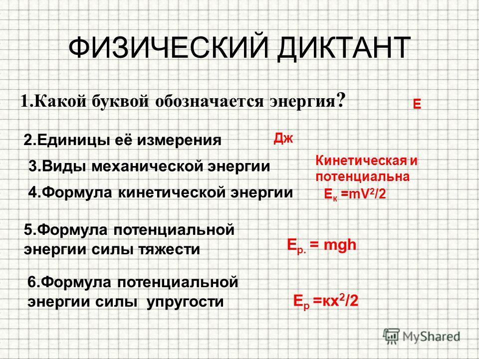 ФИЗИЧЕСКИЙ ДИКТАНТ 1. Какой буквой обозначается энергия ? Е 2. Единицы её измерения Дж 3. Виды механической энергии Кинетическая и потенциальна 4. Формула кинетической энергии Е к =mV 2 /2 5. Формула потенциальной энергии силы тяжести E p. = mgh 6. Ф