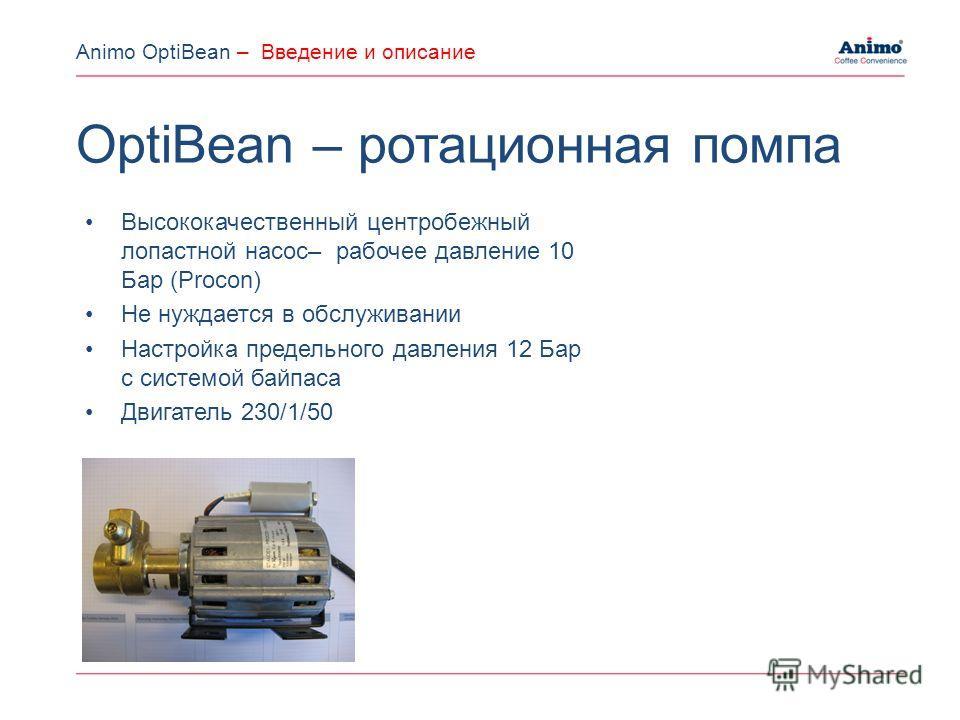 Высококачественный центробежный лопастной насос– рабочее давление 10 Бар (Procon) Не нуждается в обслуживании Настройка предельного давления 12 Бар с системой байпаса Двигатель 230/1/50 OptiBean – ротационная помпа Animo OptiBean – Введение и описани