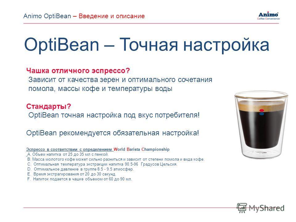 Чашка отличного эспрессо? Зависит от качества зерен и оптимального сочетания помола, массы кофе и температуры воды Стандарты? OptiBean точная настройка под вкус потребителя! OptiBean рекомендуется обязательная настройка! Эспрессо в соответствии с опр
