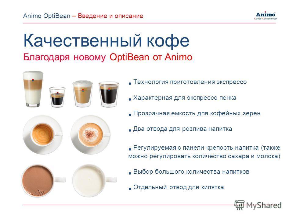 Качественный кофе Благодаря новому OptiBean от Animo Tехнология приготовления экспрессо Характерная для экспрессо пенка Прозрачная емкость для кофейных зерен Два отвода для розлива напитка Регулируемая с панели крепость напитка (также можно регулиров