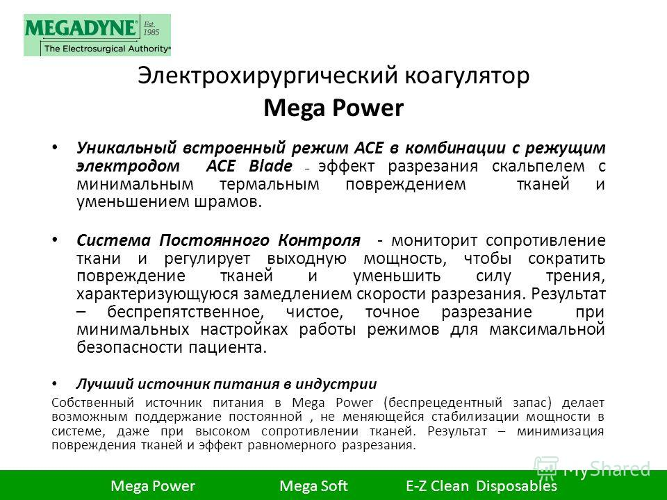 Электрохирургический коагулятор Mega Power Уникальный встроенный режим ACE в комбинации с режущим электродом ACE Blade – эффект разрезания скальпелем с минимальным термальным повреждением тканей и уменьшением шрамов. Система Постоянного Контроля - мо