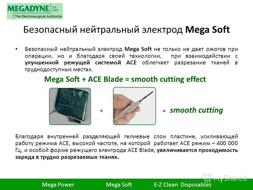Безопасный нейтральный электрод Mega Soft Безопасный нейтральный электрод Mega Soft не только не дает ожогов при операции, но и благодаря своей технологии, при взаимодействии с улучшенной режущей системой ACE облегчает разрезание тканей в труднодосту