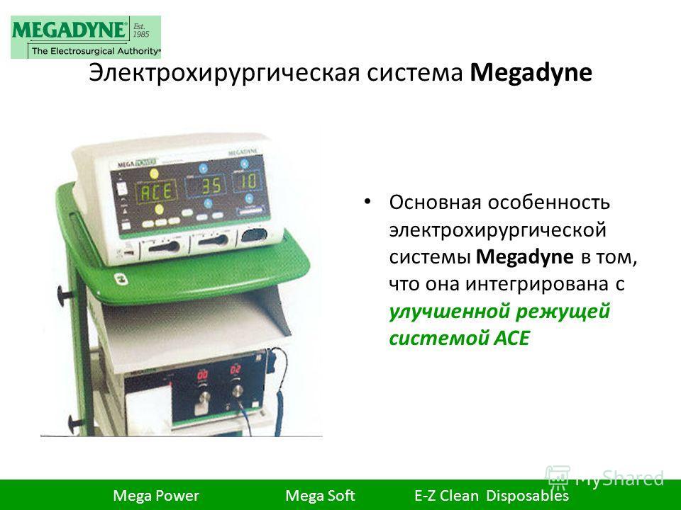 Электрохирургическая система Megadyne Основная особенность электрохирургической системы Megadyne в том, что она интегрирована с улучшенной режущей системой ACE Mega Power Mega Soft E-Z Clean Disposables