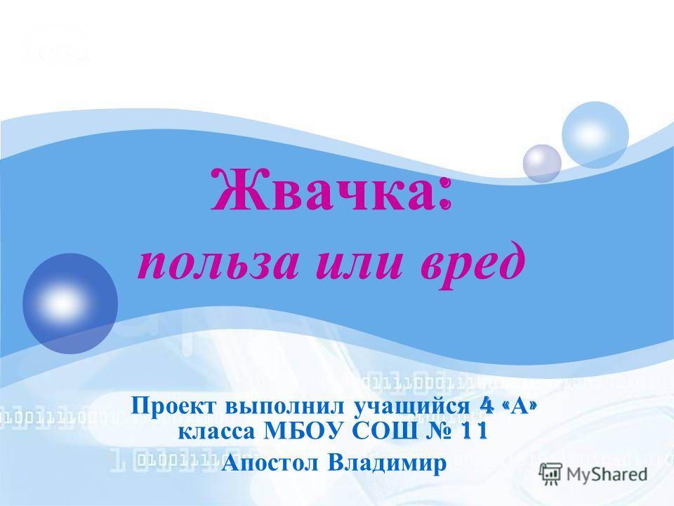 Жвачка : польза или вред Проект выполнил учащийся 4 « А » класса МБОУ СОШ 11 Апостол Владимир