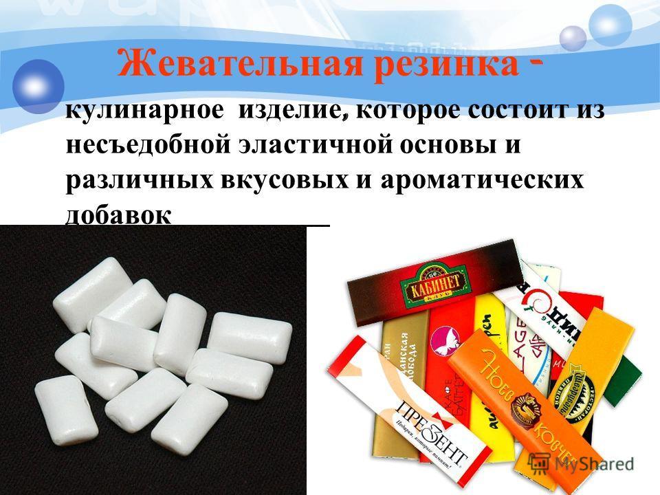 Жевательная резинка - кулинарное изделие, которое состоит из несъедобной эластичной основы и различных вкусовых и ароматических добавок