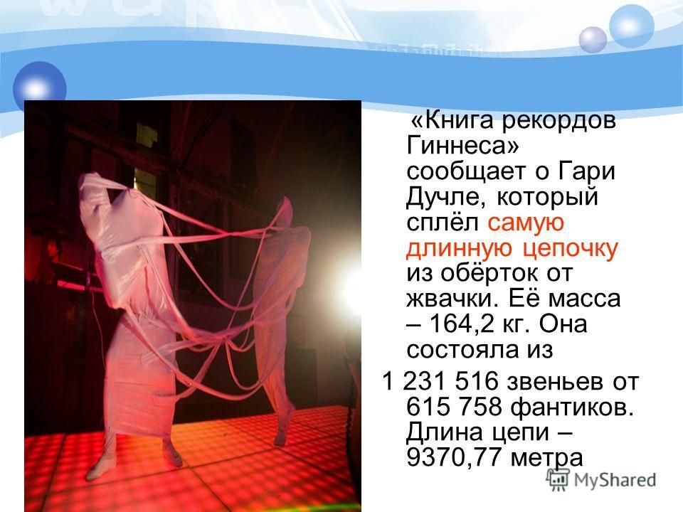 «Книга рекордов Гиннеса» сообщает о Гари Дучле, который сплёл самую длинную цепочку из обёрток от жвачки. Её масса – 164,2 кг. Она состояла из 1 231 516 звеньев от 615 758 фантиков. Длина цепи – 9370,77 метра