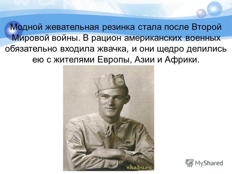 . Модной жевательная резинка стала после Второй Мировой войны. В рацион американских военных обязательно входила жвачка, и они щедро делились ею с жителями Европы, Азии и Африки.