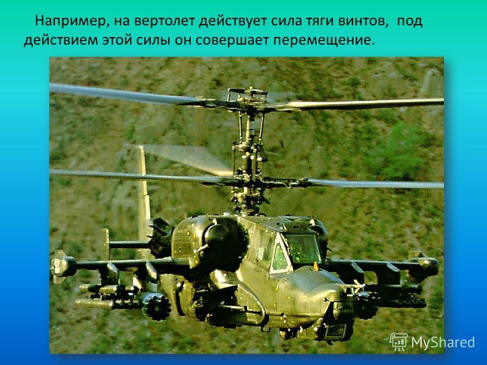 Например, на вертолет действует сила тяги винтов, под действием этой силы он совершает перемещение.