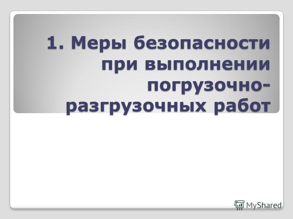1. Меры безопасности при выполнении погрузочно- разгрузочных работ