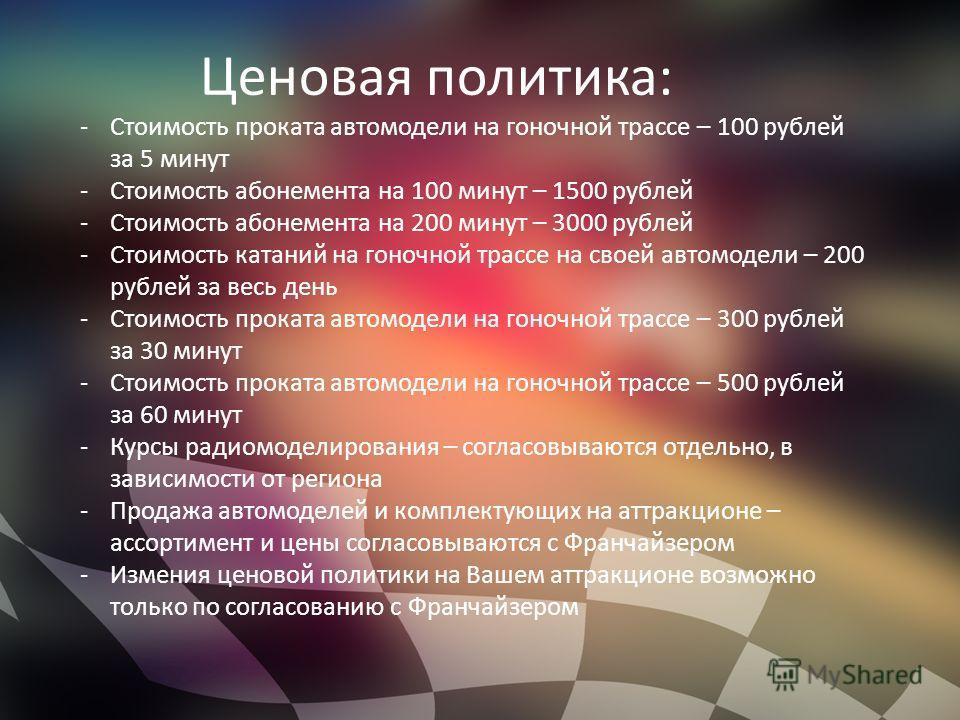 Ценовая политика: -Стоимость проката автомодели на гоночной трассе – 100 рублей за 5 минут -Стоимость абонемента на 100 минут – 1500 рублей -Стоимость абонемента на 200 минут – 3000 рублей -Стоимость катаний на гоночной трассе на своей автомодели – 2