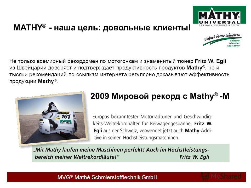 MVG ® Mathé Schmierstofftechnik GmbH MATHY ® - наша цель: довольные клиенты! Не только всемирный рекордсмен по мотогонкам и знаменитый тюнер Fritz W. Egli из Швейцарии доверяет и подтверждает продуктивность продуктов Mathy ®, но и тысячи рекомендаций