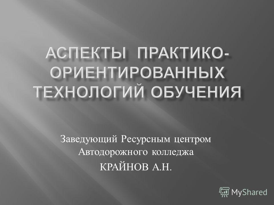 Заведующий Ресурсным центром Автодорожного колледжа КРАЙНОВ А. Н.