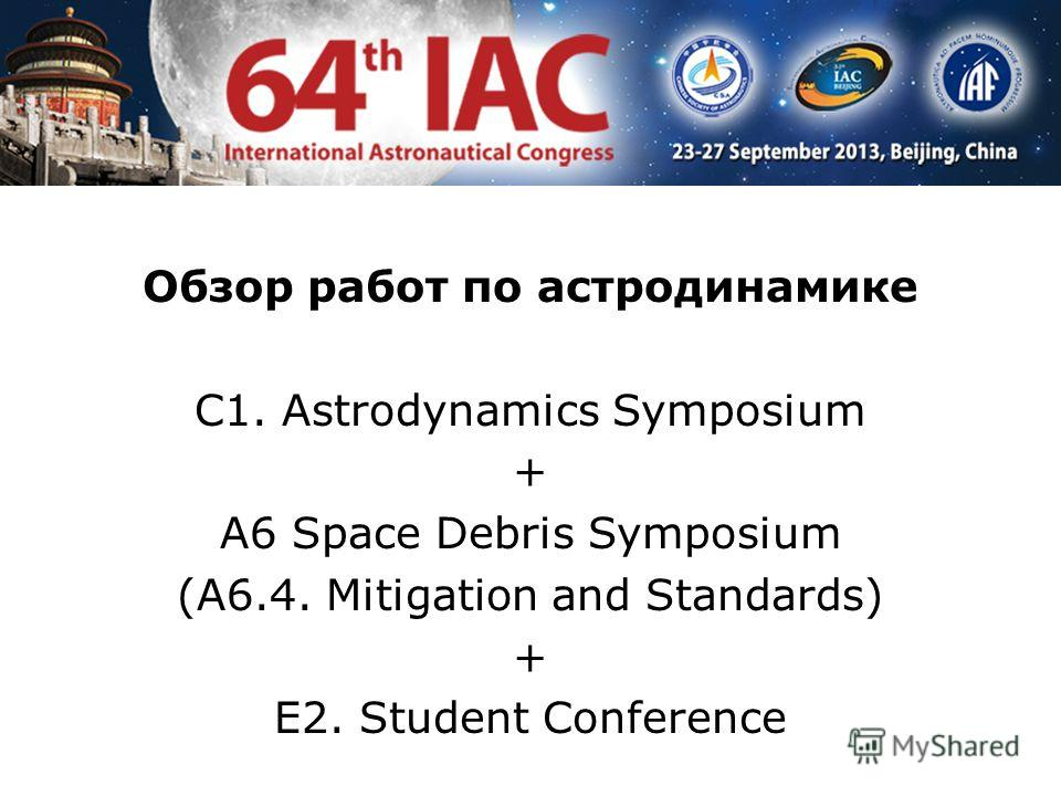 Обзор работ по астродинамике С1. Astrodynamics Symposium + A6 Space Debris Symposium (A6.4. Mitigation and Standards) + E2. Student Conference