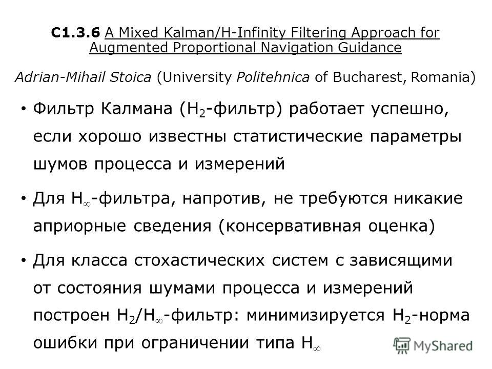 C1.3.6 A Mixed Kalman/H-Infinity Filtering Approach for Augmented Proportional Navigation Guidance Adrian-Mihail Stoica (University Politehnica of Bucharest, Romania) Фильтр Калмана (H 2 -фильтр) работает успешно, если хорошо известны статистические