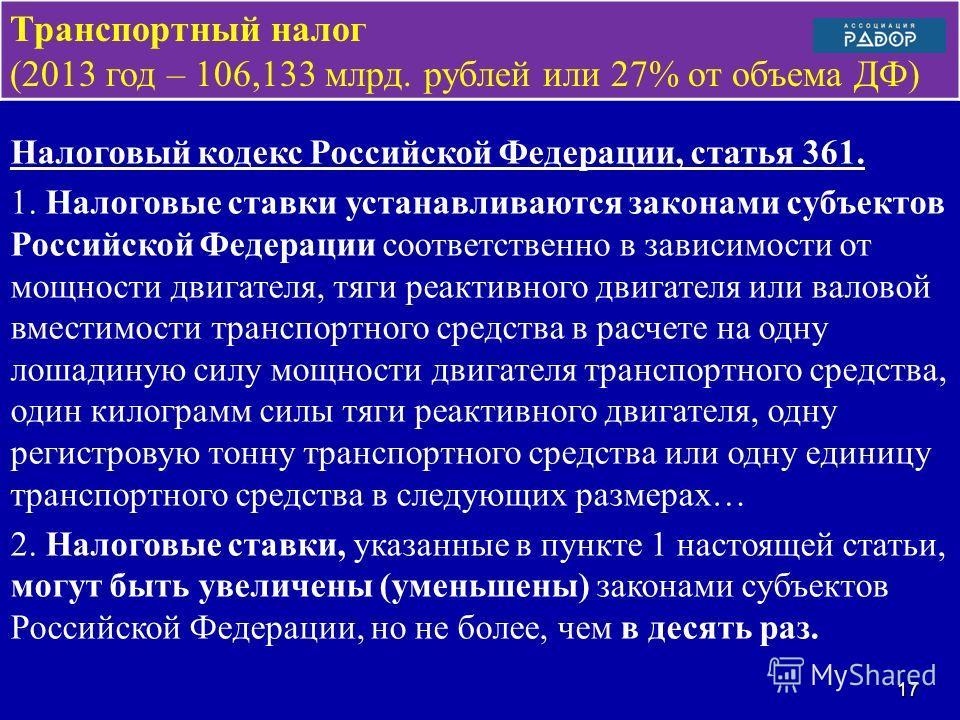 Транспортный налог (2013 год – 106,133 млрд. рублей или 27% от объема ДФ) Налоговый кодекс Российской Федерации, статья 361. 1. Налоговые ставки устанавливаются законами субъектов Российской Федерации соответственно в зависимости от мощности двигател
