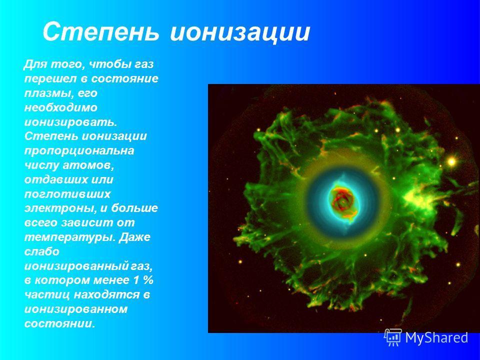Степень ионизации Для того, чтобы газ перешел в состояние плазмы, его необходимо ионизировать. Степень ионизации пропорциональна числу атомов, отдавших или поглотивших электроны, и больше всего зависит от температуры. Даже слабо ионизированный газ, в