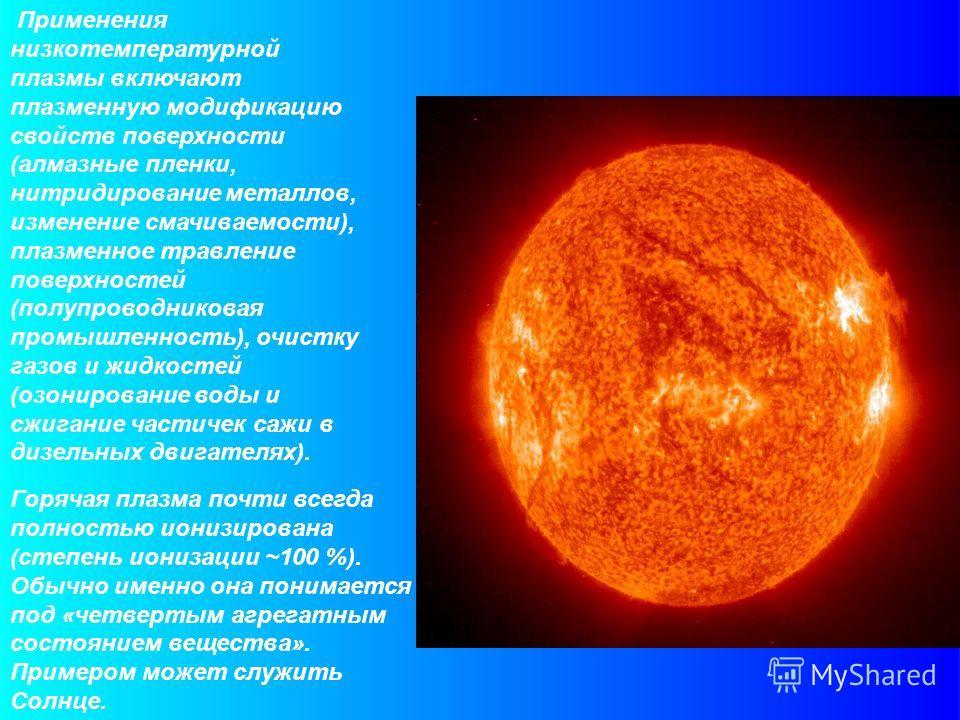 Применения низкотемпературной плазмы включают плазменную модификацию свойств поверхности (алмазные пленки, нитридирование металлов, изменение смачиваемости), плазменное травление поверхностей (полупроводниковая промышленность), очистку газов и жидкос