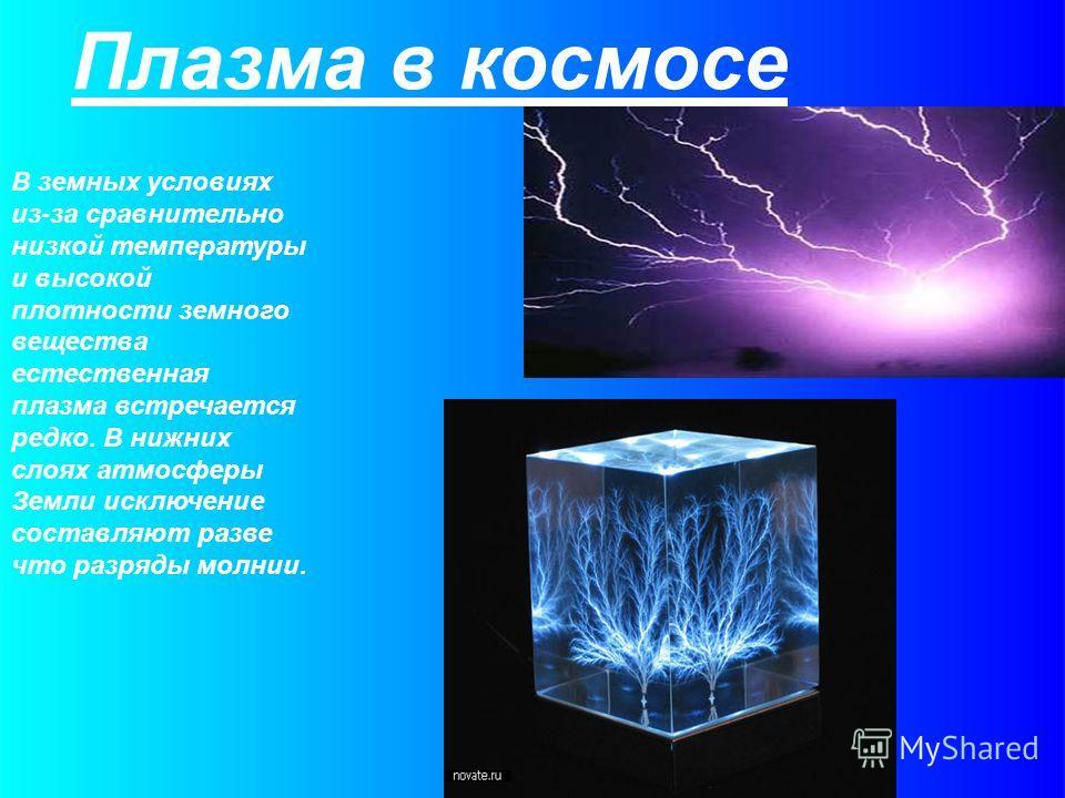 Плазма в космосе В земных условиях из-за сравнительно низкой температуры и высокой плотности земного вещества естественная плазма встречается редко. В нижних слоях атмосферы Земли исключение составляют разве что разряды молнии.