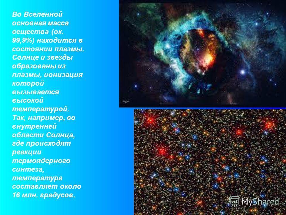 Во Вселенной основная масса вещества (ок. 99,9%) находится в состоянии плазмы. Солнце и звезды образованы из плазмы, ионизация которой вызывается высокой температурой. Так, например, во внутренней области Солнца, где происходят реакции термоядерного