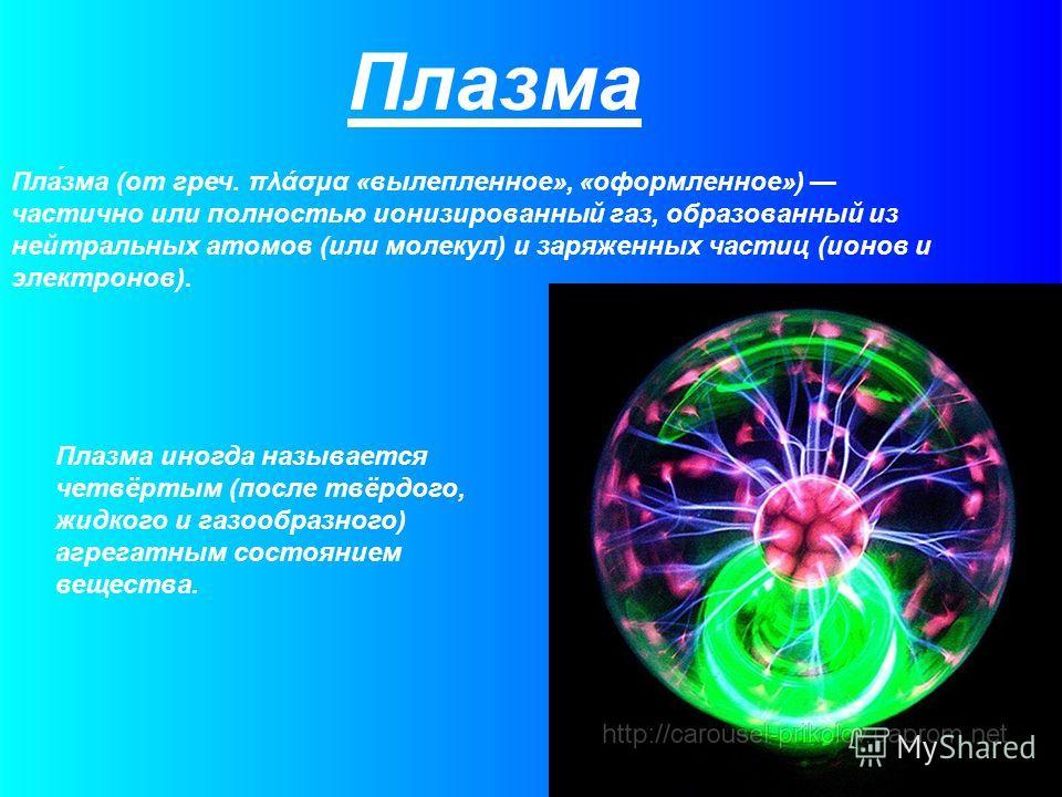 Пла́зма (от греч. πλάσμα «вылепленное», «оформленное») частично или полностью ионизированный газ, образованный из нейтральных атомов (или молекул) и заряженных частиц (ионов и электронов). Плазма Плазма иногда называется четвёртым (после твёрдого, жи