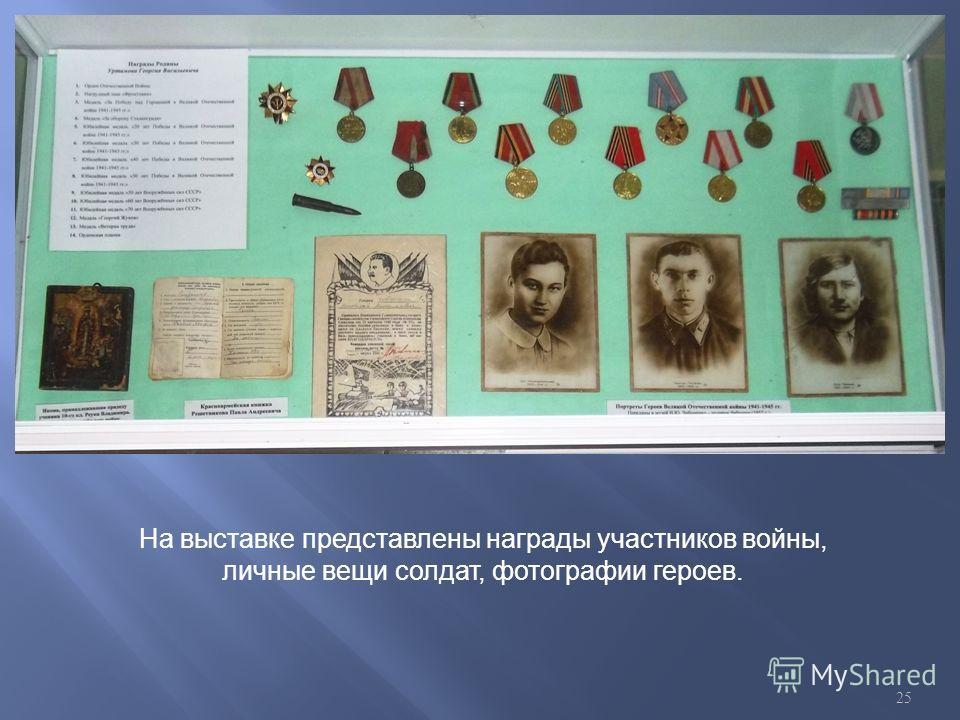 На выставке представлены награды участников войны, личные вещи солдат, фотографии героев. 25