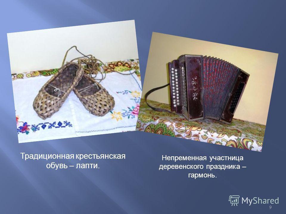 Традиционная крестьянская обувь – лапти. Непременная участница деревенского праздника – гармонь. 9