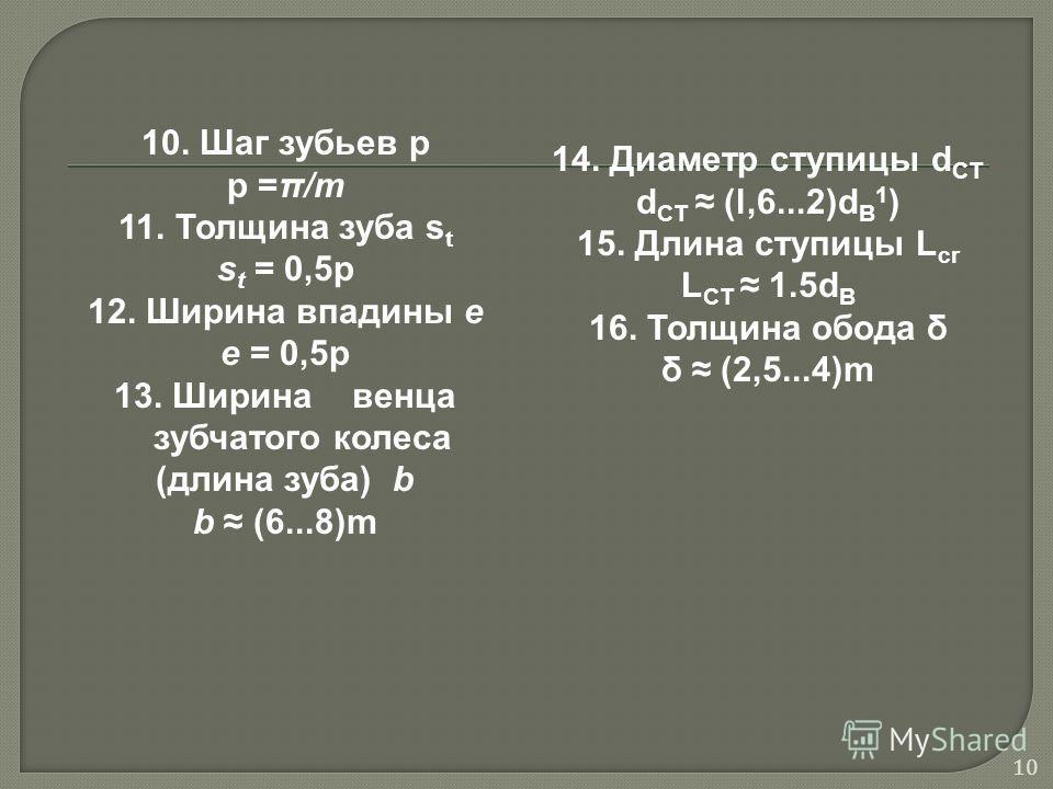 10. Шаг зубьев p p =π/m 11. Толщина зуба s t s t = 0,5p 12. Ширина впадины e e = 0,5p 13. Ширина венца зубчатого колеса (длина зуба) b b (6...8)m 14. Диаметр ступицы d CT d CT (l,6...2)d B 1 ) 15. Длина ступицы L cr L CT 1.5d B 16. Толщина обода δ δ
