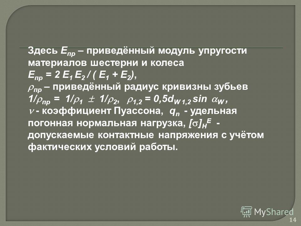 Здесь Е пр – приведённый модуль упругости материалов шестерни и колеса Е пр = 2 Е 1 Е 2 / ( Е 1 + Е 2 ), пр – приведённый радиус кривизны зубьев 1/ пр = 1/ 1 1/ 2, 1,2 = 0,5d W 1,2 sin W, - коэффициент Пуассона, q n - удельная погонная нормальная наг