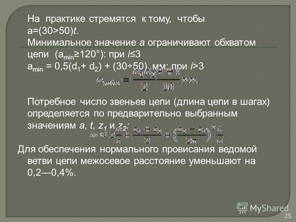 На практике стремятся к тому, чтобы а=(30>50)t. Минимальное значение а ограничивают обхватом цепи (a min 120°): при i3 a min = 0,5(d 1 + d 2 ) + (30÷50) мм; при i>3 Потребное число звеньев цепи (длина цепи в шагах) определяется по предварительно выб