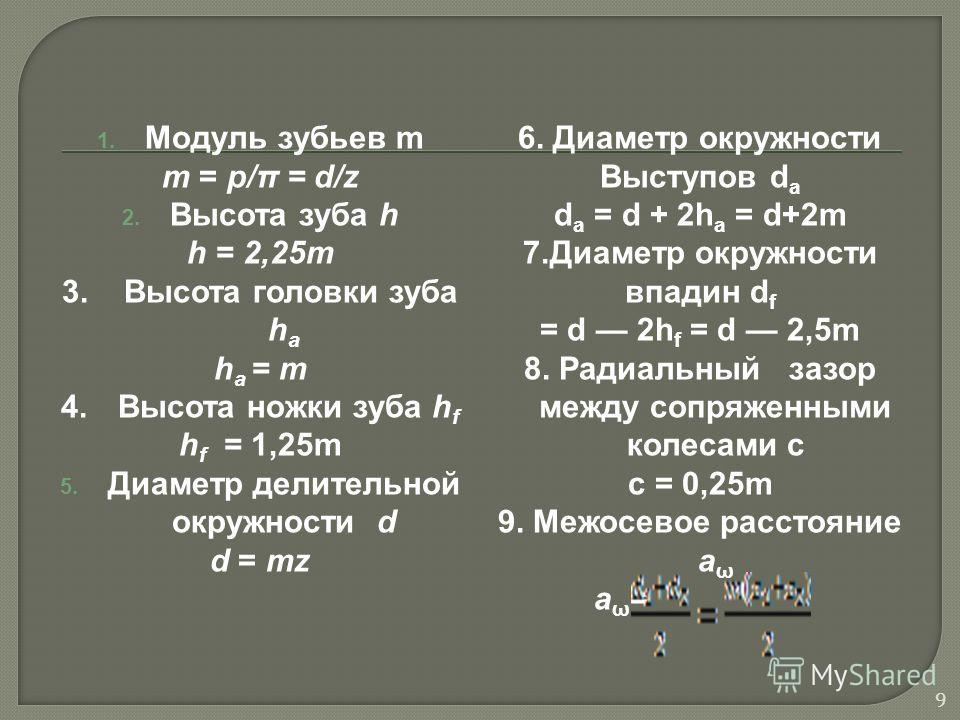 1. Модуль зубьев m m = p/π = d/z 2. Высота зуба h h = 2,25m 3. Высота головки зуба h a h a = m 4. Высота ножки зуба h f h f = 1,25m 5. Диаметр делительной окружности d d = mz 6. Диаметр окружности Выступов d a d a = d + 2h a = d+2m 7. Диаметр окружно